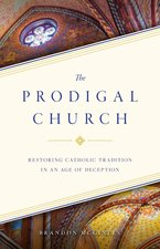Prodigal Church Restoring Catholic Tradition in an Age of Deception