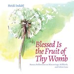 Blessed is the Fuit of Thy Womb - Rosary Reflections on Miscarriage, Stillbirth, and Infant Loss