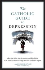 Catholic Guide to Depression How the Saints, the Sacraments, & Psychiatry can Help You Break Its Grip & Find Happiness Again