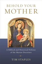 Behold Your Mother A Biblical and Historical Defense of the Marian Doctrines
