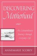 Discovering Motherhood An Extraordinary Journey through Everyday Life