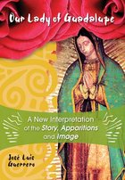 Our Lady of Guadalupe A New Interpretation of the Story, Apparitions, and Image