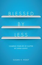 Blessed By Less Clearing Your Life of Clutter by Living Lightly