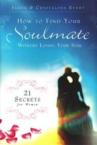How to Find Your Soulmate Without Losing Your Soul 21 Secrets for Women
