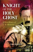 Knight of the Holy Ghost: A Short History of G.K. Chesterton
