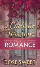 Catholic Woman's Guide to Romance