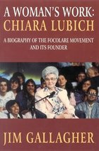 Chiara Lubich A Woman's Work The Story of the Focolare Movement and its Founder