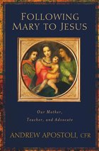 Following Mary to Jesus Our Lady as Mother, Teacher, and Advocate