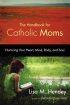 Handbook for Catholic Moms Nurturing Your Heart, Mind, Body, & Soul