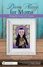 Divine Mercy for Moms Sharing the Lessons of St. Faustina