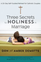 Three Secrets to Holiness in Marriage: 33 Day Self-Guided Retreat for Catholic Couples