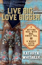 Live Big, Love Bigger - Gettin Real with BBQ, Sweet Tea, and A Whole Lotta Jesus