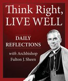 Think Right, Live Well - Daily Reflections with Archbishop Fulton Sheen