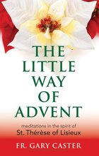 Little Way of Advent Meditations in the Spirit of St. Therese of Lisieux