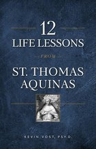 12 Life Lessons from St. Thomas Aquinas - Timeless Spiritual Wisdom for our Turbulent Times