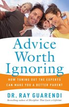 Advice worth ignoring-how to tune out the experts can make you a better parent