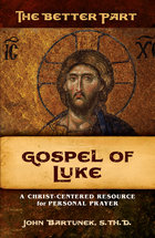 The Better Part Gospel of Luke A Christ-Centered Resource for Personal Prayer