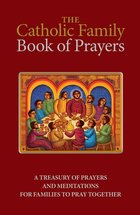 Catholic Family Book of Prayers, The( A Treasury of prayers and meditations for families to pray together)