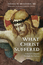 What Christ Suffered A Doctor's Journey through the Passion